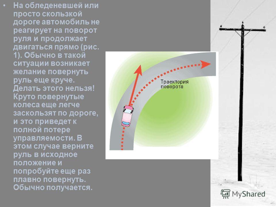 На обледеневшей или просто скользкой дороге автомобиль не реагирует на поворот руля и продолжает двигаться прямо (рис. 1). Обычно в такой ситуации возникает желание повернуть руль еще круче. Делать этого нельзя! Круто повернутые колеса еще легче заск