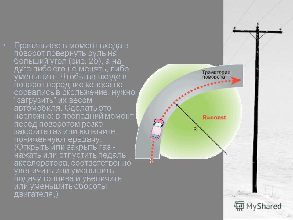 Правильнее в момент входа в поворот повернуть руль на больший угол (рис. 2 б), а на дуге либо его не менять, либо уменьшить. Чтобы на входе в поворот передние колеса не сорвались в скольжение, нужно