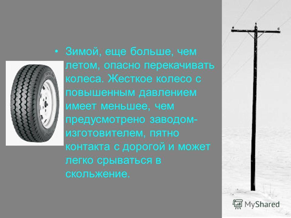 Зимой, еще больше, чем летом, опасно перекачивать колеса. Жесткое колесо с повышенным давлением имеет меньшее, чем предусмотрено заводом- изготовителем, пятно контакта с дорогой и может легко срываться в скольжение.