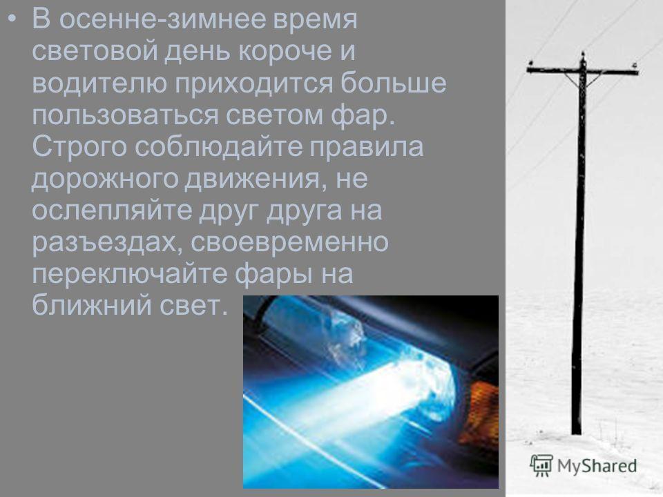 В осенне-зимнее время световой день короче и водителю приходится больше пользоваться светом фар. Строго соблюдайте правила дорожного движения, не ослепляйте друг друга на разъездах, своевременно переключайте фары на ближний свет.
