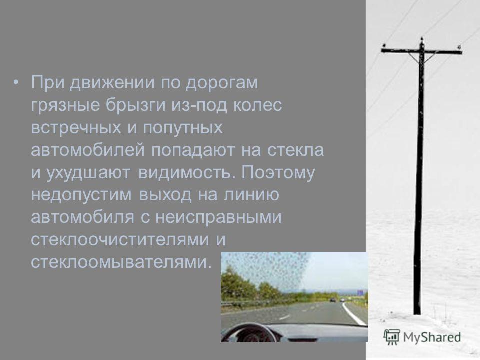 При движении по дорогам грязные брызги из-под колес встречных и попутных автомобилей попадают на стекла и ухудшают видимость. Поэтому недопустим выход на линию автомобиля с неисправными стеклоочистителями и стеклоомывателями.