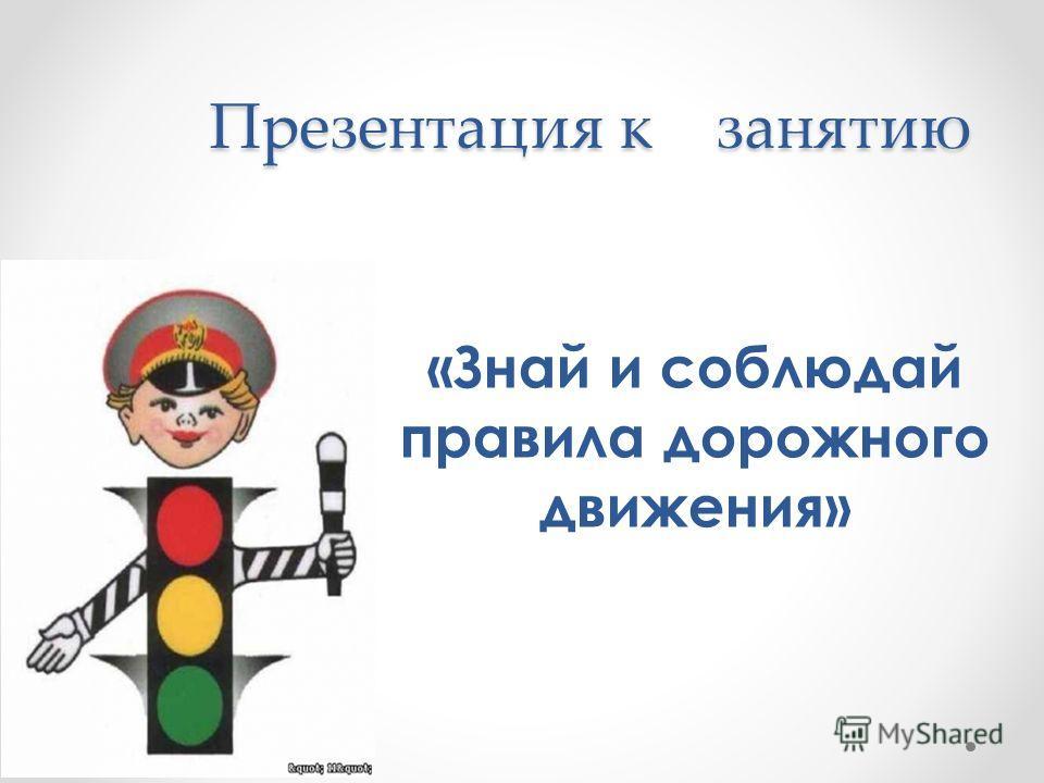 Презентация к занятию «Знай и соблюдай правила дорожного движения»