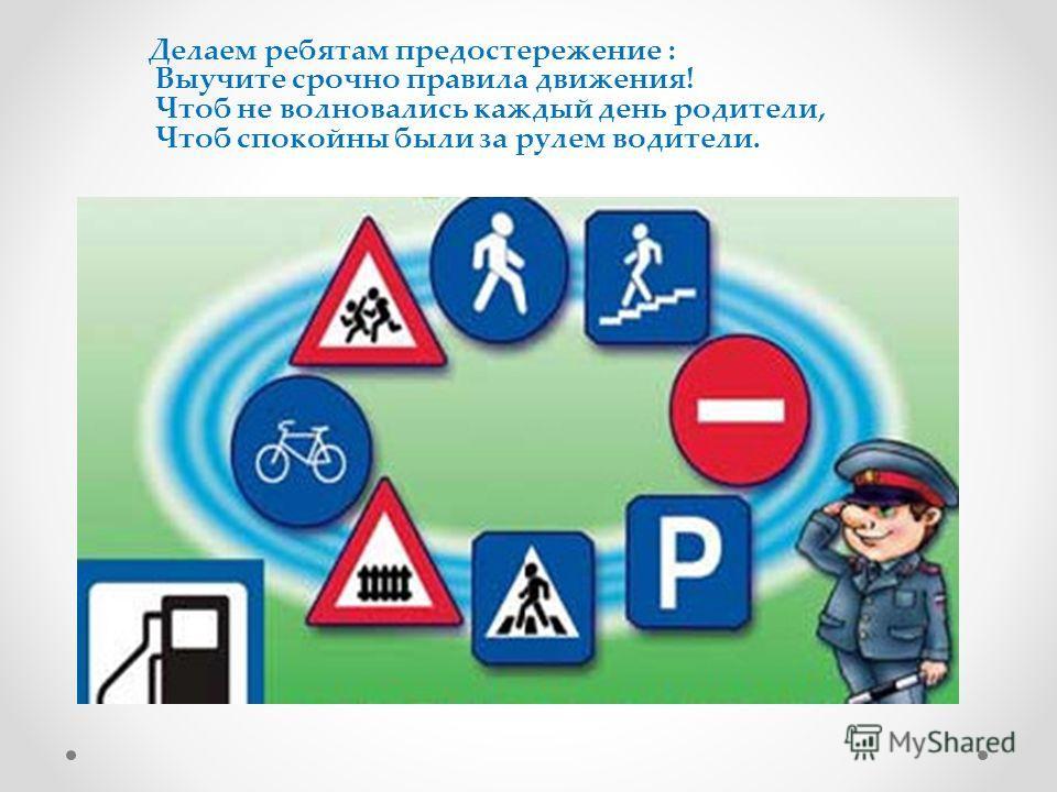 Делаем ребятам предостережение : Выучите срочно правила движения! Чтоб не волновались каждый день родители, Чтоб спокойны были за рулем водители.