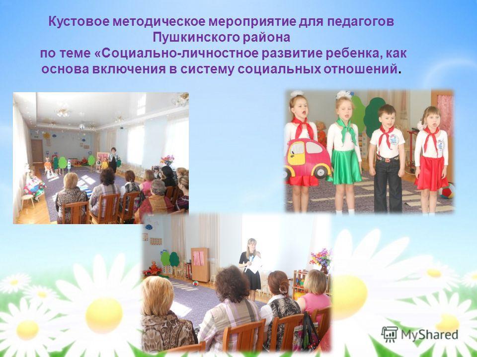 Кустовое методическое мероприятие для педагогов Пушкинского района по теме «Социально-личностное развитие ребенка, как основа включения в систему социальных отношений.