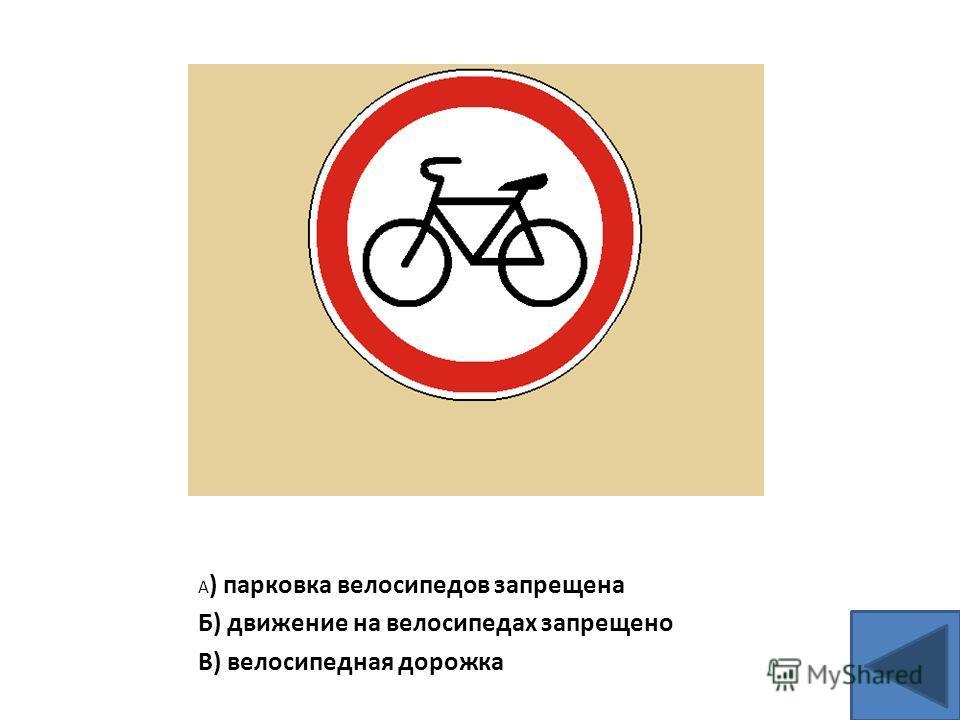 А ) парковка велосипедов запрещена Б) движение на велосипедах запрещено В) велосипедная дорожка