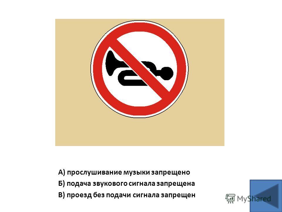 А) прослушивание музыки запрещено Б) подача звукового сигнала запрещена В) проезд без подачи сигнала запрещен