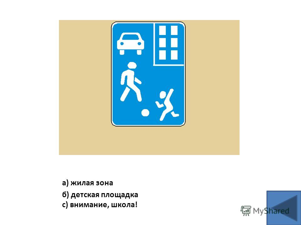 а) жилая зона б) детская площадка с) внимание, школа!