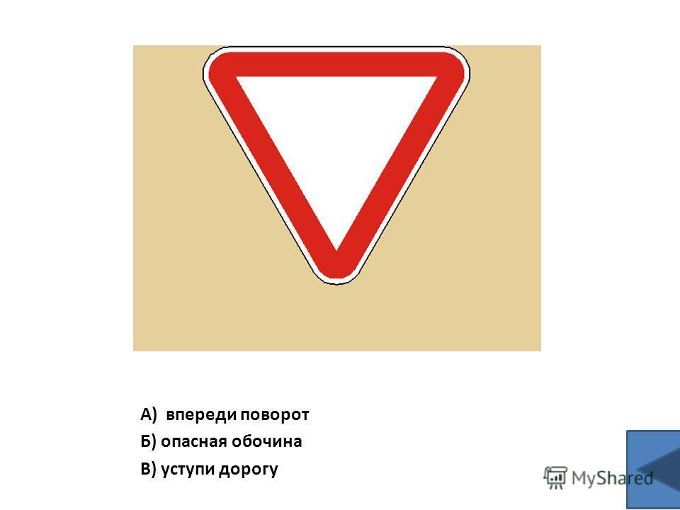 А) впереди поворот Б) опасная обочина В) уступи дорогу
