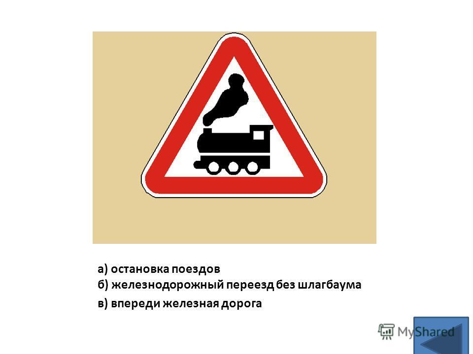 а) остановка поездов б) железнодорожный переезд без шлагбаума в) впереди железная дорога