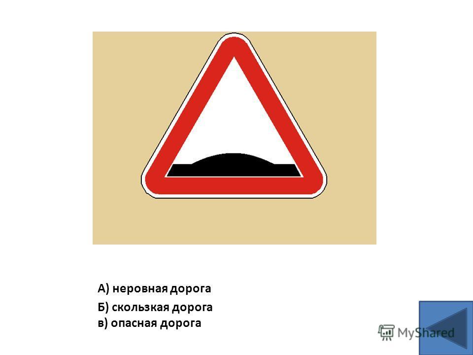 А) неровная дорога Б) скользкая дорога в) опасная дорога