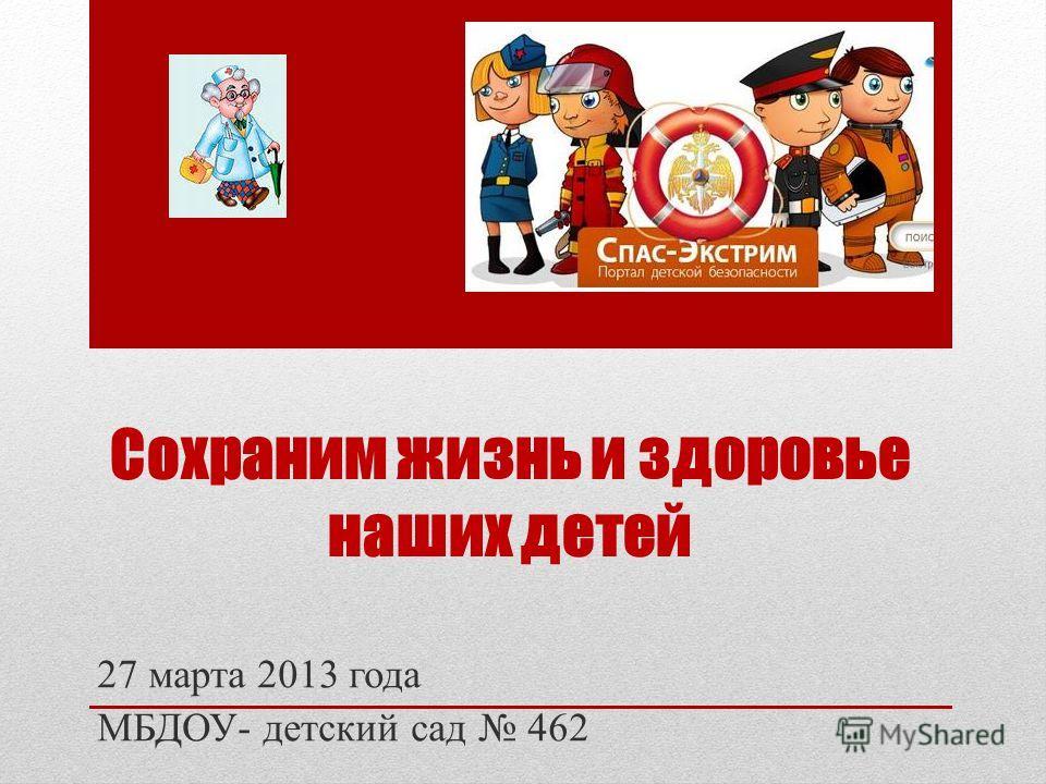 Сохраним жизнь и здоровье наших детей 27 марта 2013 года МБДОУ- детский сад 462