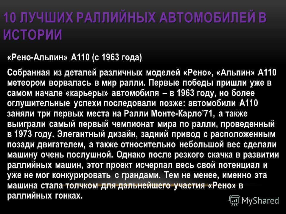 10 ЛУЧШИХ РАЛЛИЙНЫХ АВТОМОБИЛЕЙ В ИСТОРИИ «Рено-Альпин» А110 (с 1963 года) Собранная из деталей различных моделей «Рено», «Альпин» А110 метеором ворвалась в мир ралли. Первые победы пришли уже в самом начале «карьеры» автомобиля – в 1963 году, но бол