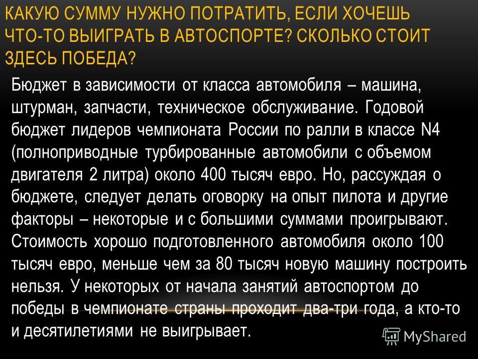 КАКУЮ СУММУ НУЖНО ПОТРАТИТЬ, ЕСЛИ ХОЧЕШЬ ЧТО-ТО ВЫИГРАТЬ В АВТОСПОРТЕ? СКОЛЬКО СТОИТ ЗДЕСЬ ПОБЕДА? Бюджет в зависимости от класса автомобиля – машина, штурман, запчасти, техническое обслуживание. Годовой бюджет лидеров чемпионата России по ралли в кл