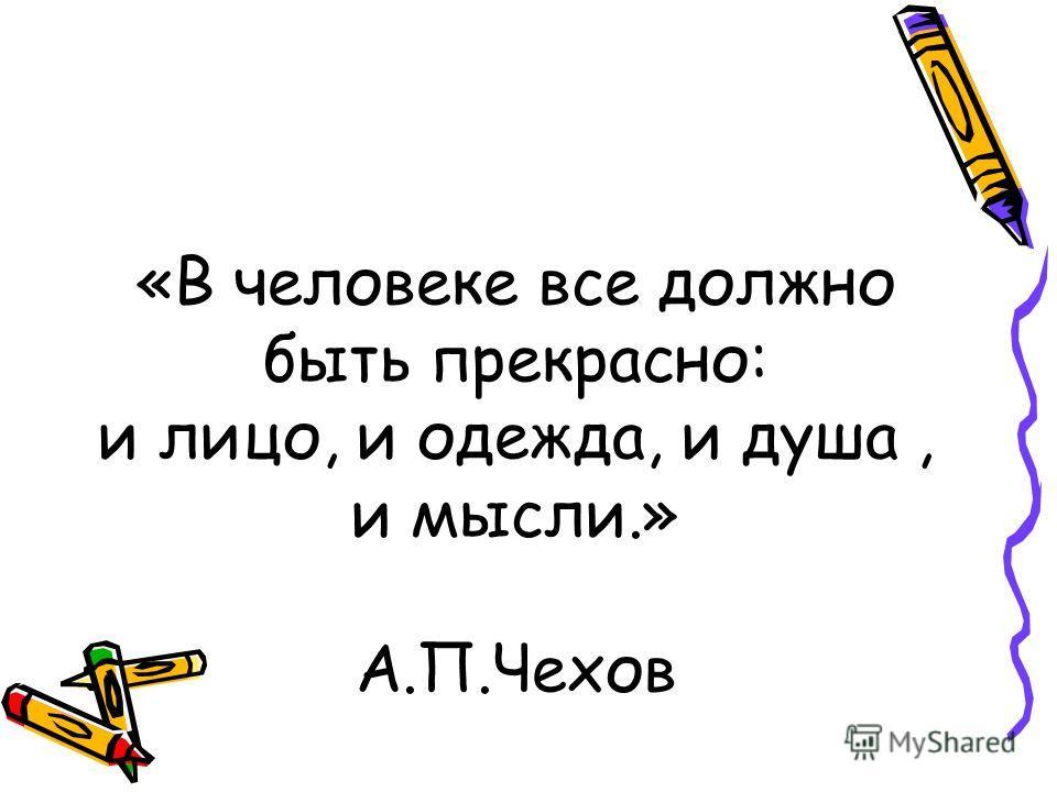 «В человеке все должно быть прекрасно: и лицо, и одежда, и душа, и мысли.» А.П.Чехов