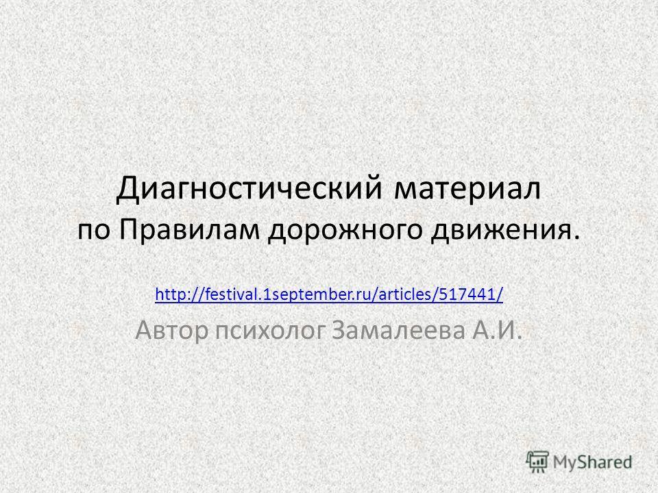 Диагностический материал по Правилам дорожного движения. http://festival.1september.ru/articles/517441/ Автор психолог Замалеева А.И.