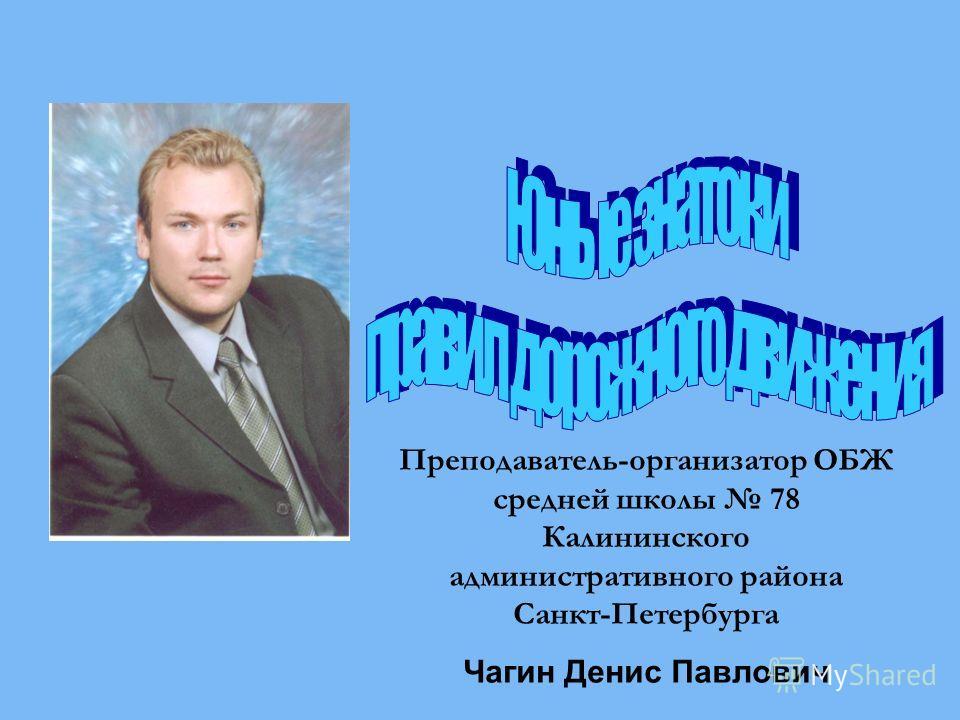 Преподаватель-организатор ОБЖ средней школы 78 Калининского административного района Санкт-Петербурга Чагин Денис Павлович