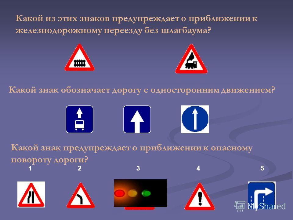 Какой из этих знаков предупреждает о приближении к железнодорожному переезду без шлагбаума? Какой знак обозначает дорогу с односторонним движением? Какой знак предупреждает о приближении к опасному повороту дороги? 1 2 3 4 5