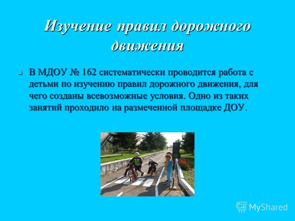 Изучение правил дорожного движения В МДОУ 162 систематически проводится работа с детьми по изучению правил дорожного движения, для чего созданы всевозможные условия. Одно из таких занятий проходило на размеченной площадке ДОУ. В МДОУ 162 систематичес