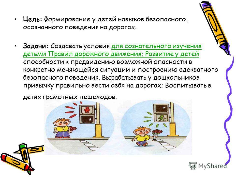 Цель: Формирование у детей навыков безопасного, осознанного поведения на дорогах. Задачи: Создавать условия для сознательного изучения детьми Правил дорожного движения; Развитие у детей способности к предвидению возможной опасности в конкретно меняющ