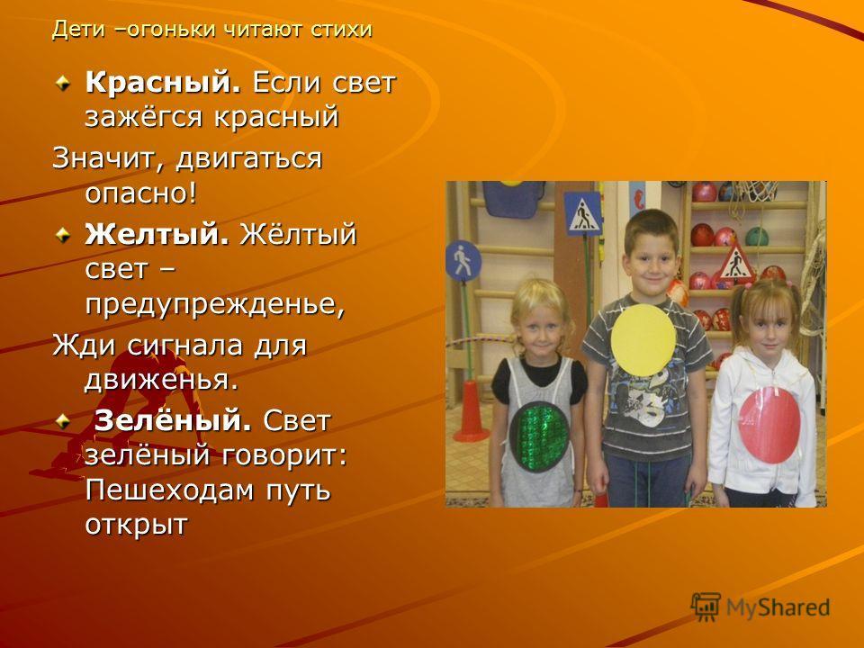 Дети –огоньки читают стихи Красный. Если свет зажёгся красный Значит, двигаться опасно! Желтый. Жёлтый свет – предупрежденье, Жди сигнала для движенья. Зелёный. Свет зелёный говорит: Пешеходам путь открыт Зелёный. Свет зелёный говорит: Пешеходам путь
