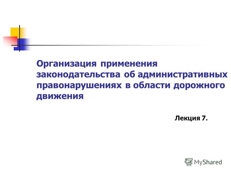 Организация применения законодательства об административных правонарушениях в области дорожного движения Лекция 7.