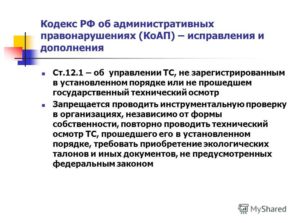 Кодекс РФ об административных правонарушениях (КоАП) – исправления и дополнения Ст.12.1 – об управлении ТС, не зарегистрированным в установленном порядке или не прошедшем государственный технический осмотр Запрещается проводить инструментальную прове