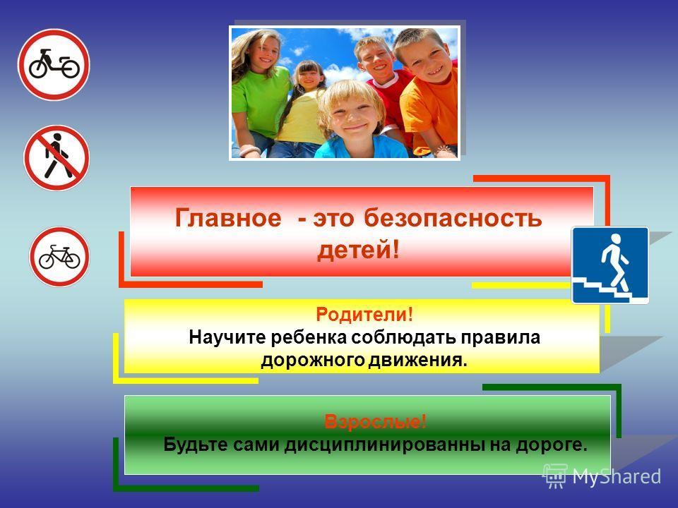 Главное - это безопасность детей! Родители! Научите ребенка соблюдать правила дорожного движения. Взрослые! Будьте сами дисциплинированны на дороге.