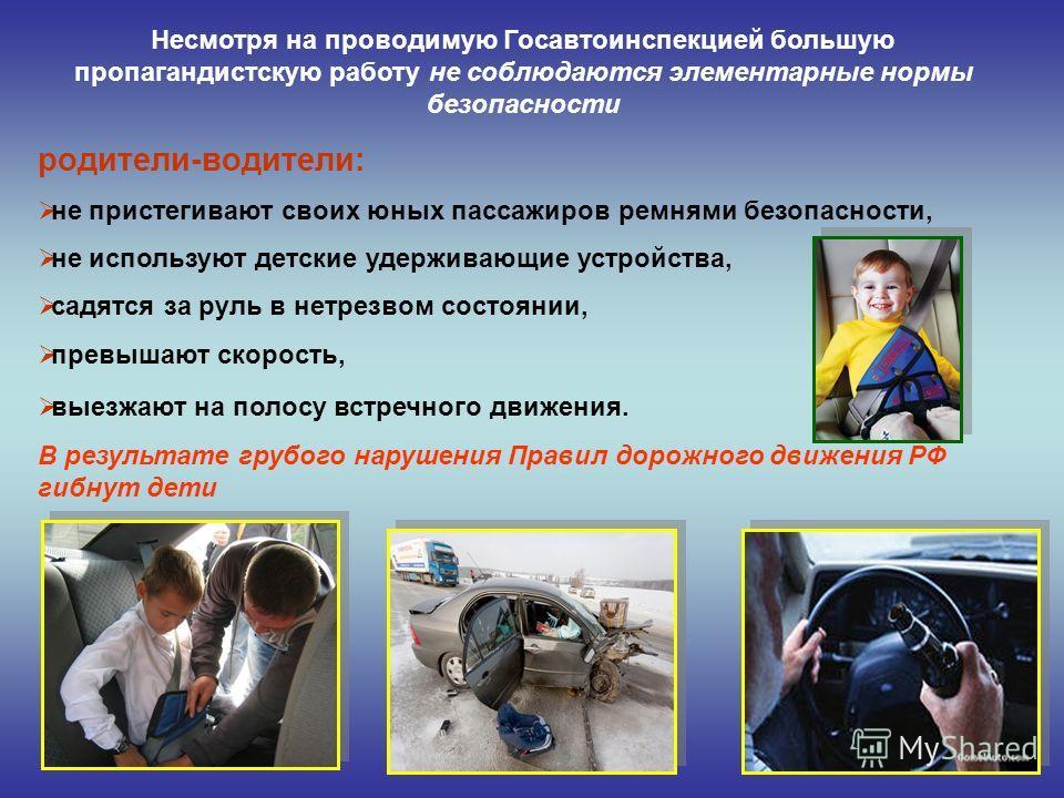 Несмотря на проводимую Госавтоинспекцией большую пропагандистскую работу не соблюдаются элементарные нормы безопасности родители-водители: не пристегивают своих юных пассажиров ремнями безопасности, не используют детские удерживающие устройства, садя