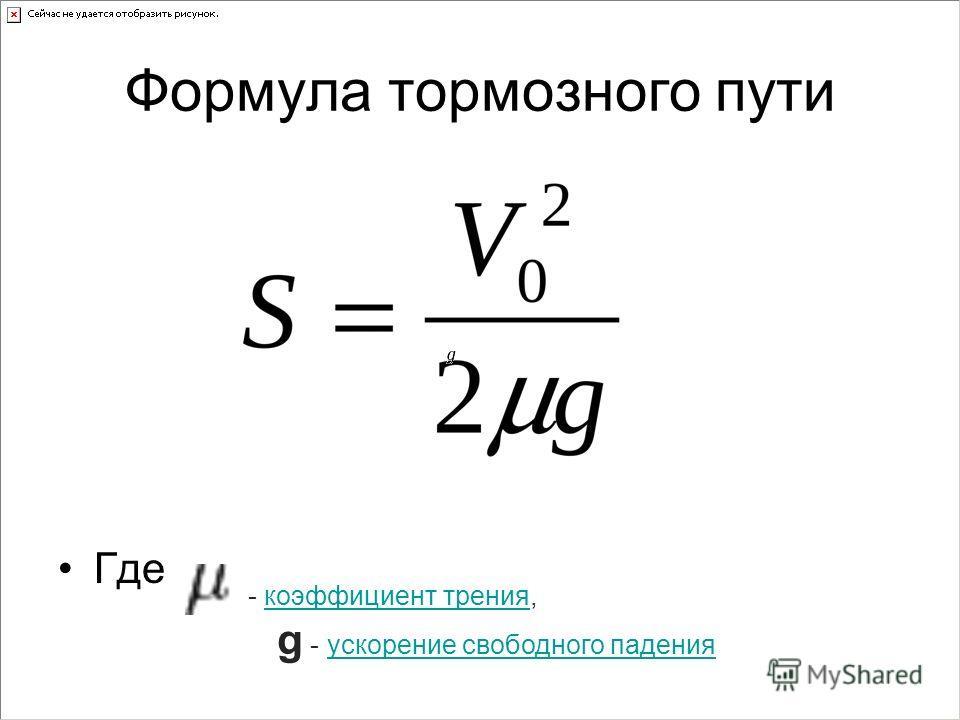 Формула тормозного пути Где - коэффициент трения, коэффициент трения g - ускорение свободного падения ускорение свободного падения