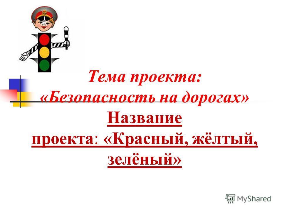 Тема проекта: «Безопасность на дорогах» Название проекта: «Красный, жёлтый, зелёный»