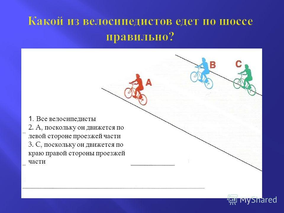 1. Все велосипедисты 2. A, поскольку он движется по левой стороне проезжей части 3. C, поскольку он движется по краю правой стороны проезжей части