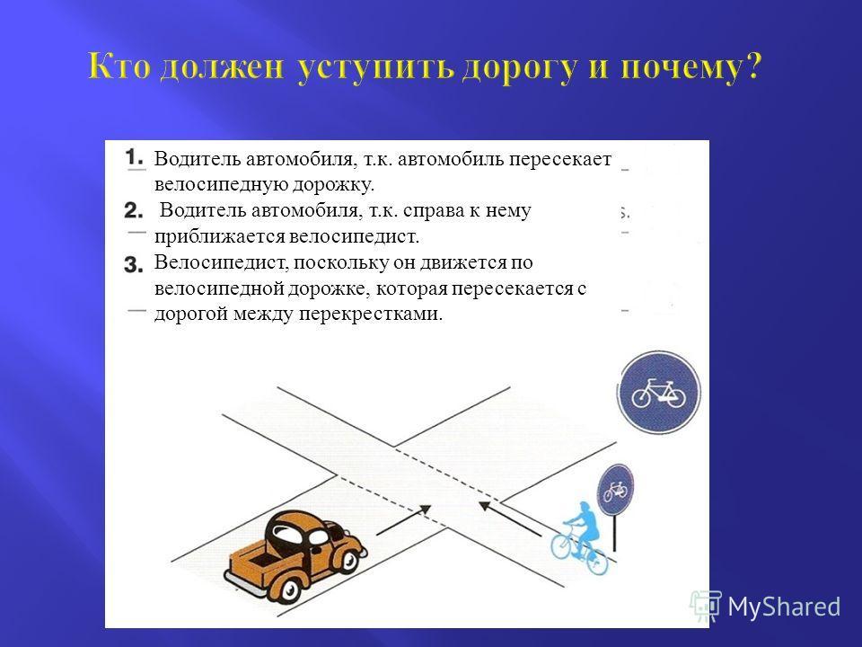 Водитель автомобиля, т. к. автомобиль пересекает велосипедную дорожку. Водитель автомобиля, т. к. справа к нему приближается велосипедист. Велосипедист, поскольку он движется по велосипедной дорожке, которая пересекается с дорогой между перекрестками