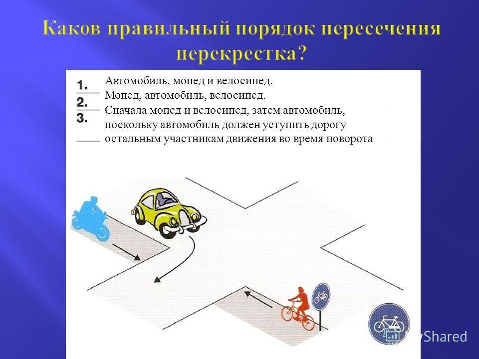 Автомобиль, мопед и велосипед. Мопед, автомобиль, велосипед. Сначала мопед и велосипед, затем автомобиль, поскольку автомобиль должен уступить дорогу остальным участникам движения во время поворота