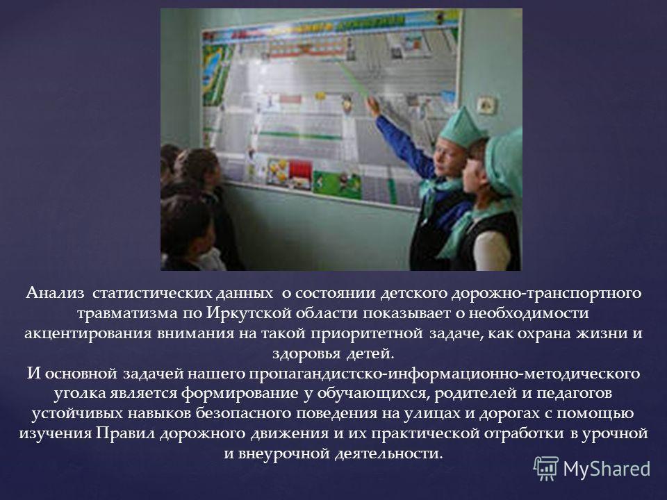 Анализ статистических данных о состоянии детского дорожно-транспортного травматизма по Иркутской области показывает о необходимости акцентирования внимания на такой приоритетной задаче, как охрана жизни и здоровья детей. И основной задачей нашего про