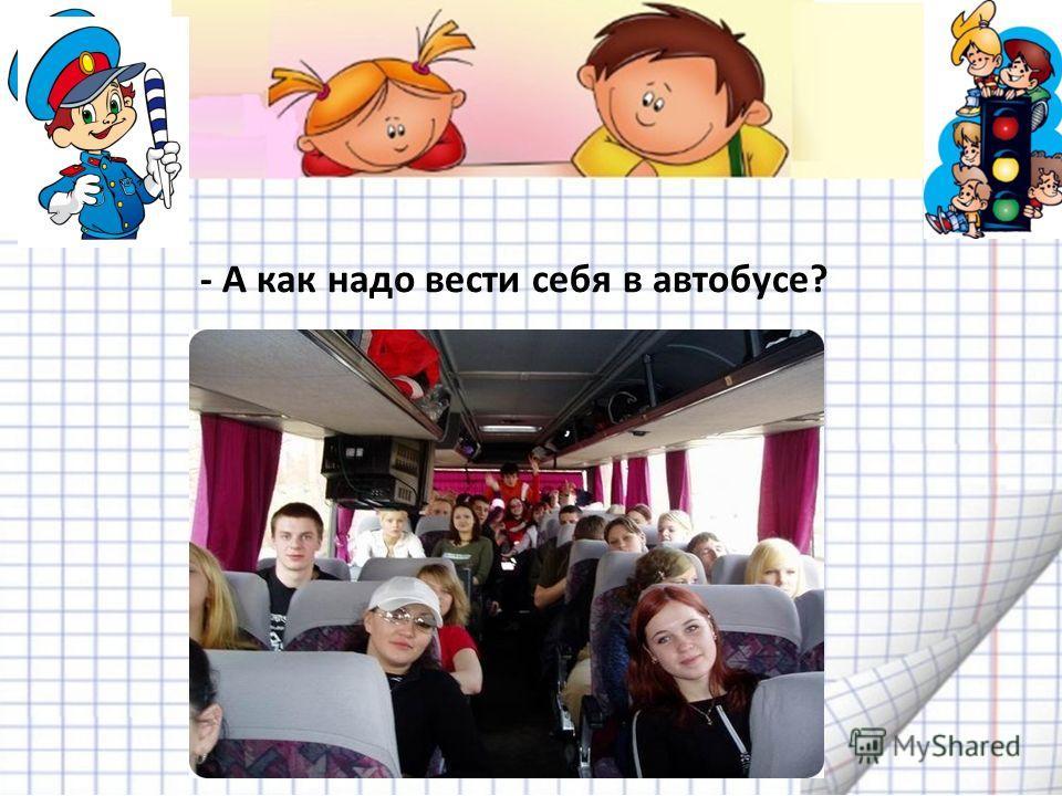 - А как надо вести себя в автобусе?