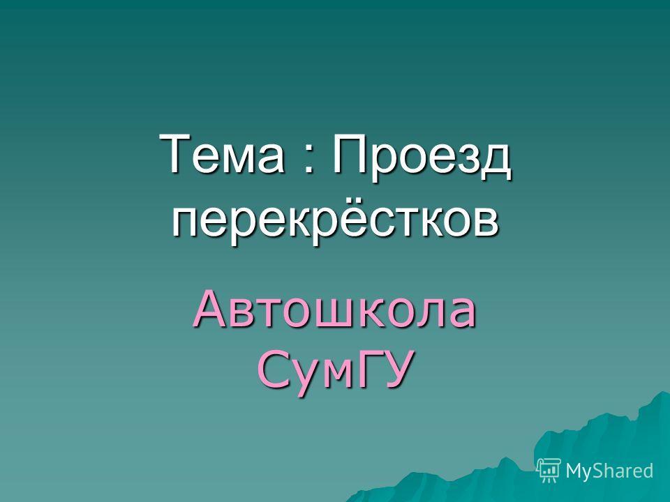 Тема : Проезд перекрёстков Автошкола СумГУ
