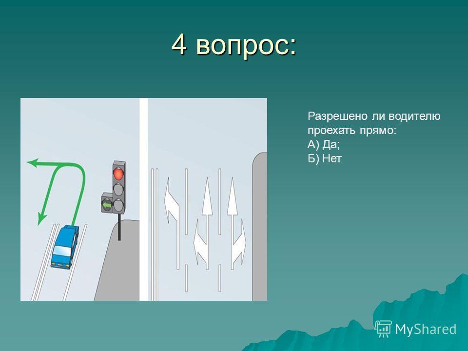 4 вопрос: Разрешено ли водителю проехать прямо: А) Да; Б) Нет