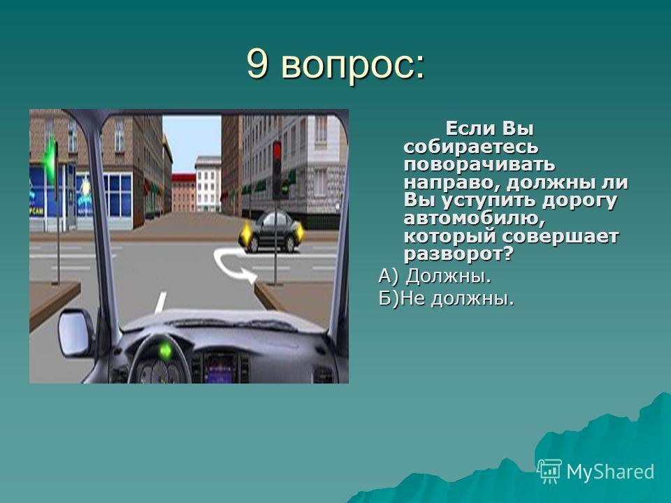 9 вопрос: Если Вы собираетесь поворачивать направо, должны ли Вы уступить дорогу автомобилю, который совершает разворот? А) Должны. Б)Не должны.