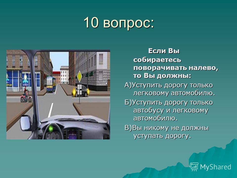 10 вопрос: Если Вы собираетесь поворачивать налево, то Вы должны: А)Уступить дорогу только легковому автомобилю. Б)Уступить дорогу только автобусу и легковому автомобилю. В)Вы никому не должны уступать дорогу.