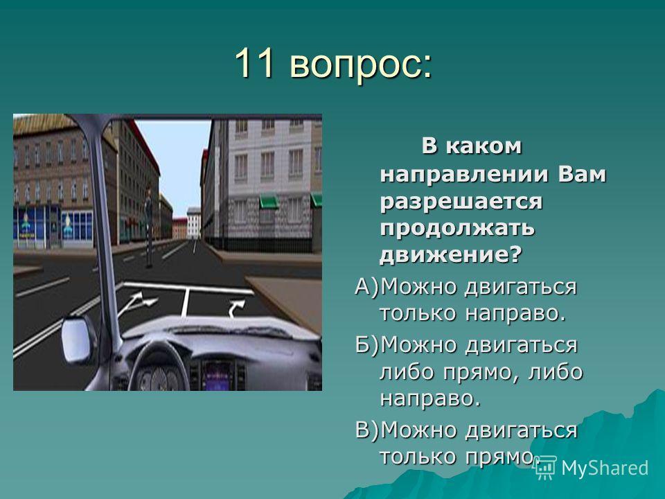 11 вопрос: В каком направлении Вам разрешается продолжать движение? А)Можно двигаться только направо. Б)Можно двигаться либо прямо, либо направо. В)Можно двигаться только прямо.