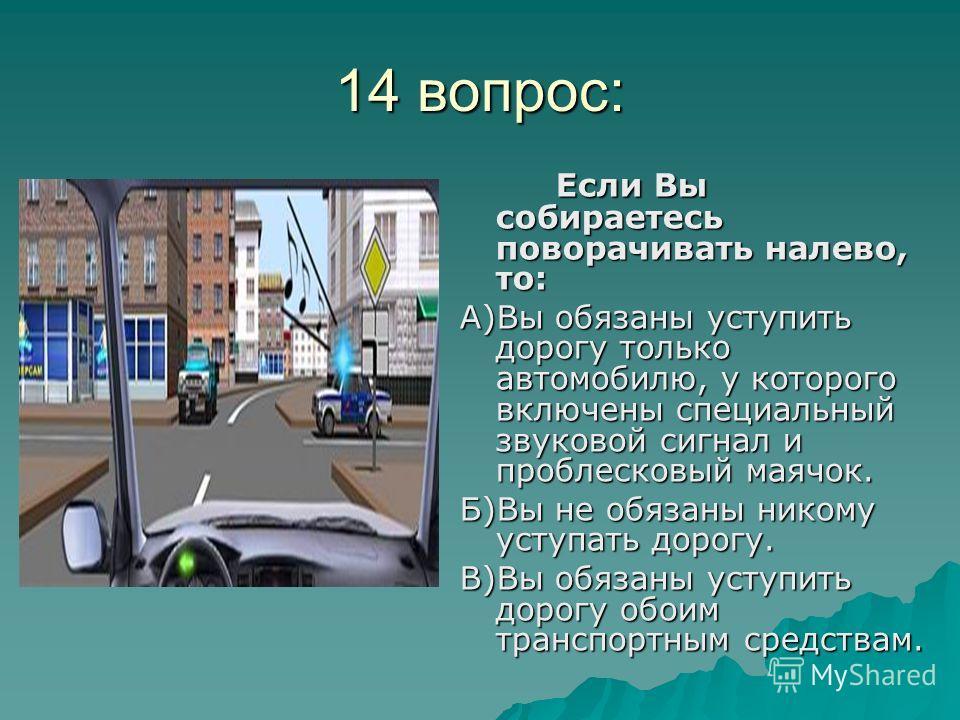 14 вопрос: Если Вы собираетесь поворачивать налево, то: А)Вы обязаны уступить дорогу только автомобилю, у которого включены специальный звуковой сигнал и проблесковый маячок. Б)Вы не обязаны никому уступать дорогу. В)Вы обязаны уступить дорогу обоим