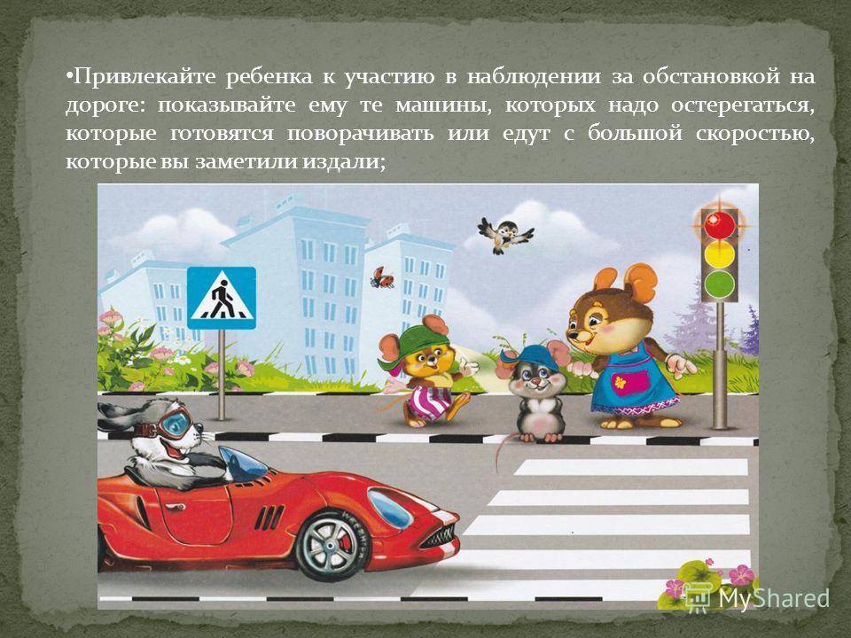 Привлекайте ребенка к участию в наблюдении за обстановкой на дороге: показывайте ему те машины, которых надо остерегаться, которые готовятся поворачивать или едут с большой скоростью, которые вы заметили издали;