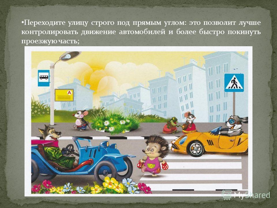 Переходите улицу строго под прямым углом: это позволит лучше контролировать движение автомобилей и более быстро покинуть проезжую часть;