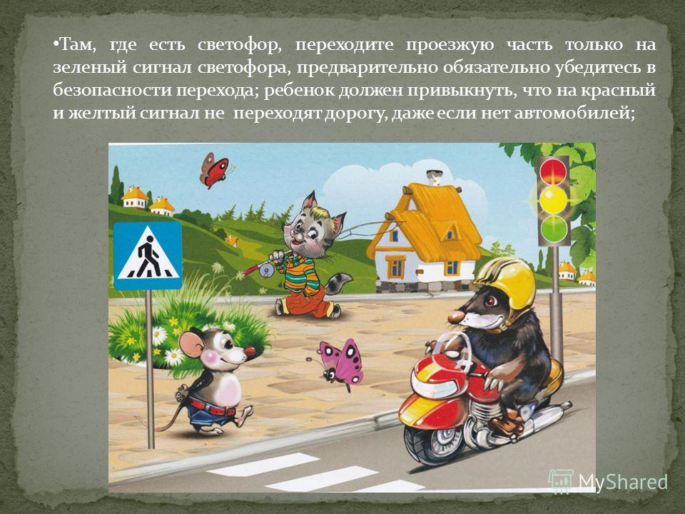 Там, где есть светофор, переходите проезжую часть только на зеленый сигнал светофора, предварительно обязательно убедитесь в безопасности перехода; ребенок должен привыкнуть, что на красный и желтый сигнал не переходят дорогу, даже если нет автомобил