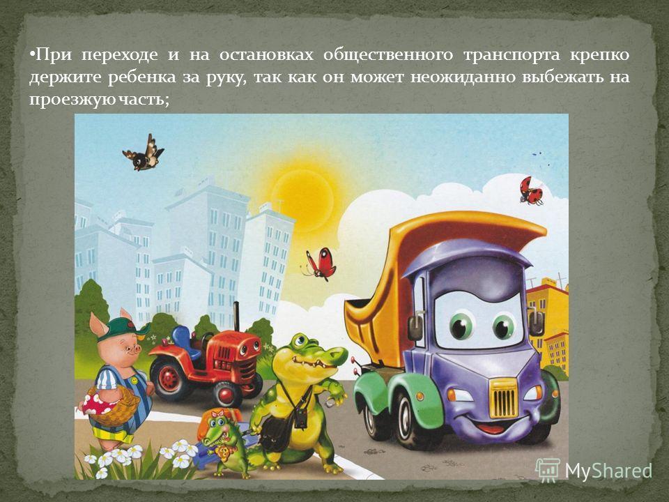 При переходе и на остановках общественного транспорта крепко держите ребенка за руку, так как он может неожиданно выбежать на проезжую часть;