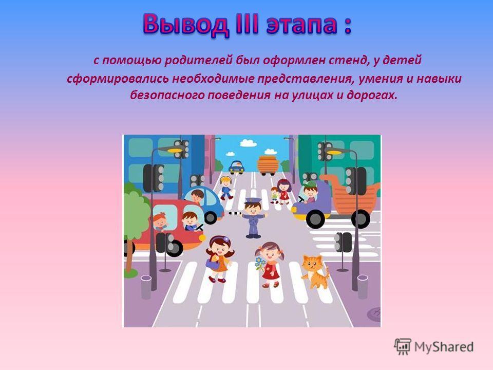 с помощью родителей был оформлен стенд, у детей сформировались необходимые представления, умения и навыки безопасного поведения на улицах и дорогах.