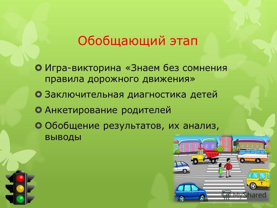 Обобщающий этап Игра-викторина «Знаем без сомнения правила дорожного движения» Заключительная диагностика детей Анкетирование родителей Обобщение результатов, их анализ, выводы