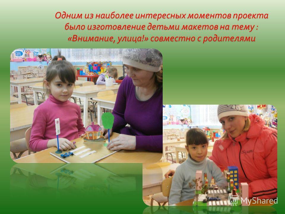 Одним из наиболее интересных моментов проекта было изготовление детьми макетов на тему : « Внимание, улица !» совместно с родителями