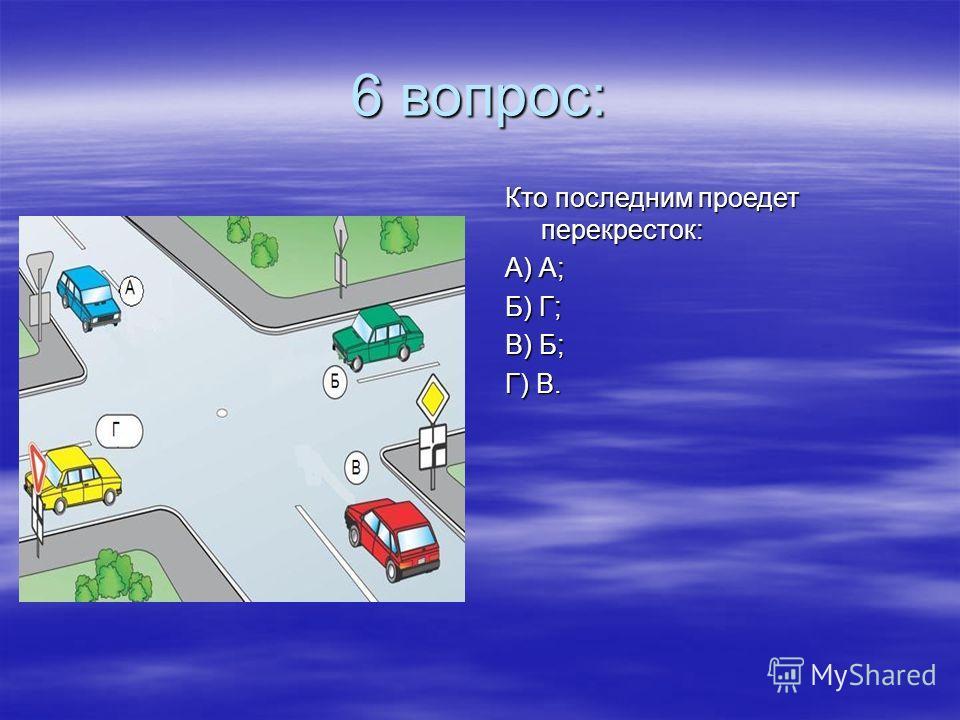6 вопрос: Кто последним проедет перекресток: А) А; Б) Г; В) Б; Г) В.