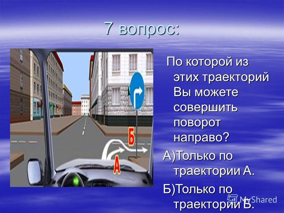 7 вопрос: По которой из этих траекторий Вы можете совершить поворот направо? По которой из этих траекторий Вы можете совершить поворот направо? А)Только по траектории А. Б)Только по траектории Б. В)По любой из траекторий.